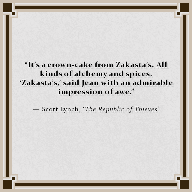 """It's a crown-cake from Zakasta's. All kinds of alchemy and spices. 'Zakasta's,' said Jean with an admirable impression of awe."" — Scott Lynch, 'The Republic of Thieves'"