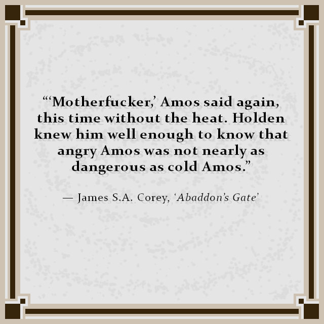 """'Motherfucker,' Amos said again, this time without the heat. Holden knew him well enough to know that angry Amos was not nearly as dangerous as cold Amos."" — James S.A. Corey, 'Abaddon's Gate'"