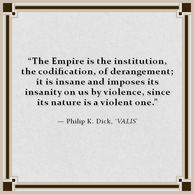 """The Empire is the institution, the codification, of derangement; it is insane and imposes its insanity on us by violence, since its nature is a violent one.""  — Philip K. Dick, 'VALIS'"