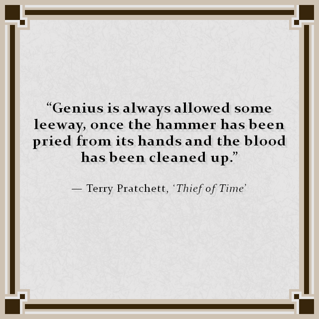 """Genius is always allowed some leeway, once the hammer has been pried from its hands and the blood has been cleaned up."" — Terry Pratchett, 'Thief of Time'"