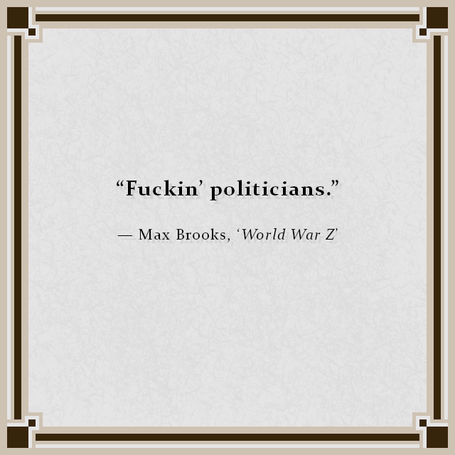"""Fuckin' politicians."" — Max Brooks, 'World War Z'"
