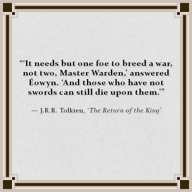 """'It needs but one foe to breed a war, not two, Master Warden,' answered Éowyn. 'And those who have not swords can still die upon them.'"" — J.R.R. Tolkien, 'The Return of the King'"