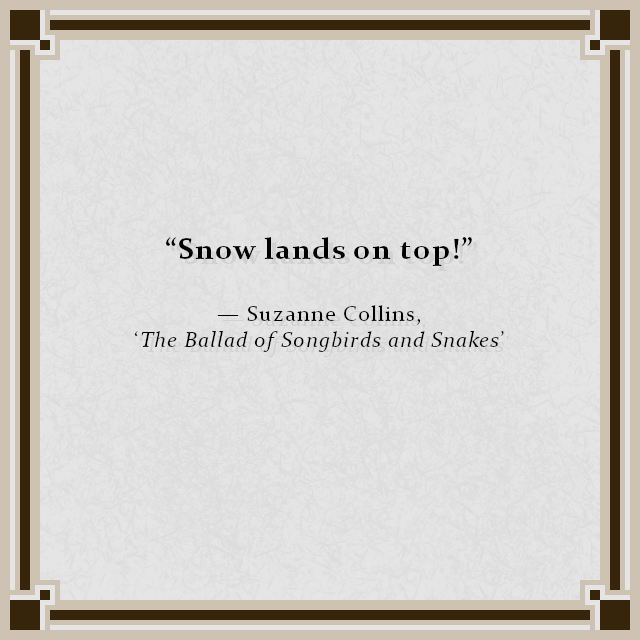 """Snow lands on top!""  — Suzanne Collins, 'The Ballad of Songbirds and Snakes'"