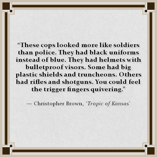"""These cops looked more like soldiers than police. They had black uniforms instead of blue. They had helmets with bulletproof visors. Some had big plastic shields and truncheons. Others had rifles and shotguns. You could feel the trigger fingers quivering."" — Christopher Brown, 'Tropic of Kansas'"