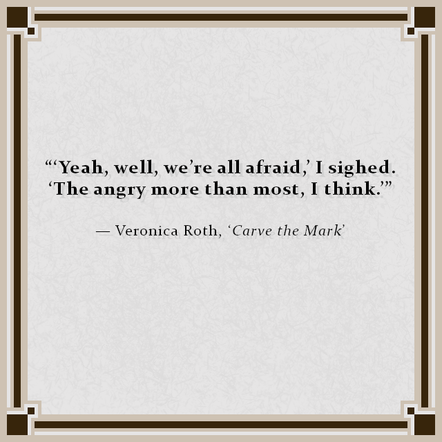"""'Yeah, well, we're all afraid,' I sighed. 'The angry more than most, I think.'""  — Veronica Roth, 'Carve the Mark'"