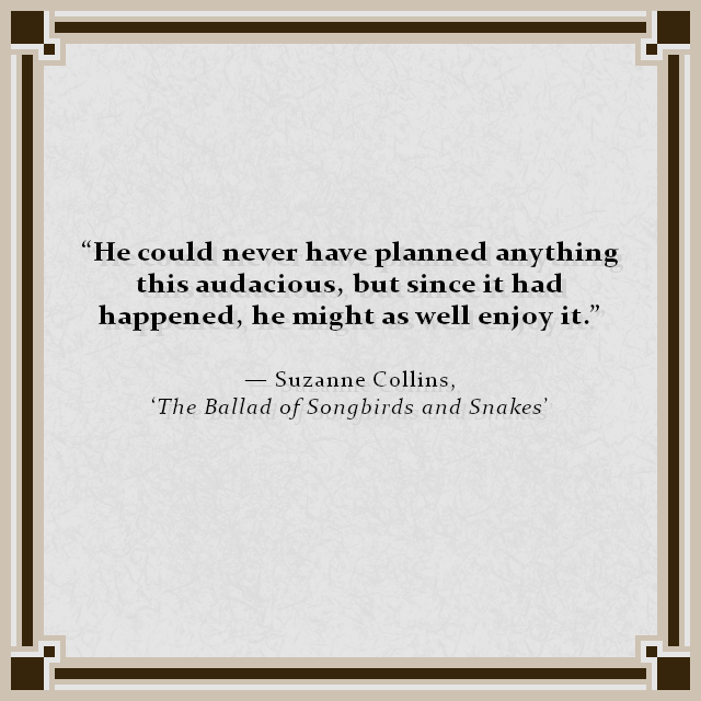 """He could never have planned anything this audacious, but since it had happened, he might as well enjoy it."" — Suzanne Collins, 'The Ballad of Songbirds and Snakes'"