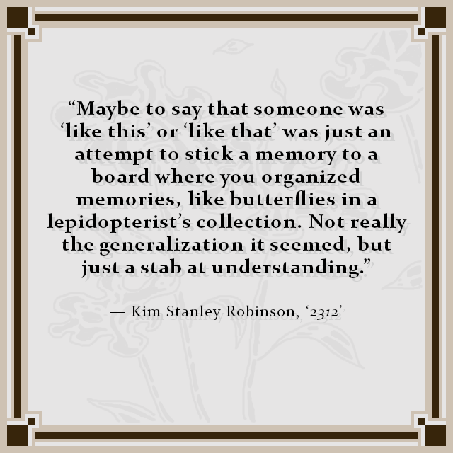 """Maybe to say that someone was 'like this' or 'like that' was just an attempt to stick a memory to a board where you organized memories, like butterflies in a lepidopterist's collection. Not really the generalization it seemed, but just a stab at understanding."" — Kim Stanley Robinson, '2312'"