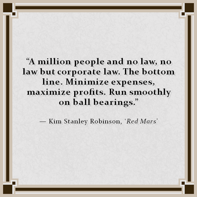 """A million people and no law, no law but corporate law. The bottom line. Minimize expenses, maximize profits. Run smoothly on ball bearings."" — Kim Stanley Robinson, 'Red Mars'"