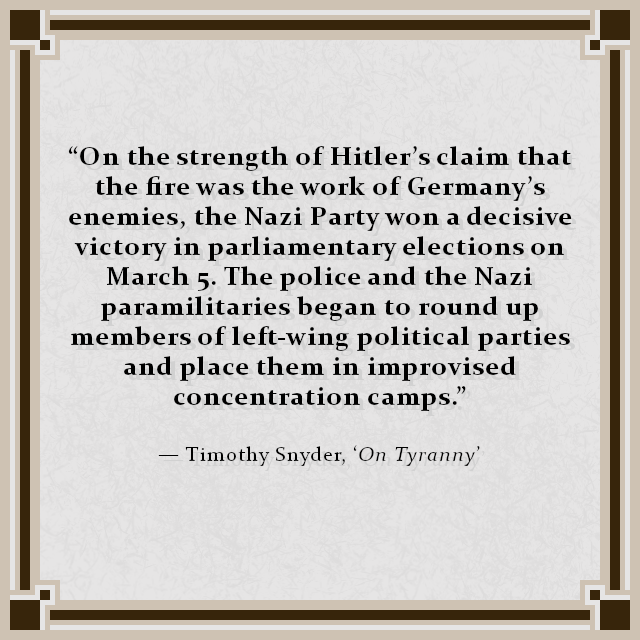 """On the strength of Hitler's claim that the fire was the work of Germany's enemies, the Nazi Party won a decisive victory in parliamentary elections on March 5. The police and the Nazi paramilitaries began to round up members of left-wing political parties and place them in improvised concentration camps."" — Timothy Snyder, 'On Tyranny'"