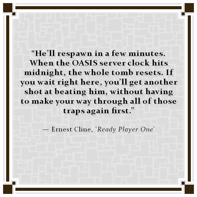 """He'll respawn in a few minutes. When the OASIS server clock hits midnight, the whole tomb resets. If you wait right here, you'll get another shot at beating him, without having to make your way through all of those traps again first."" — Ernest Cline, 'Ready Player One'"