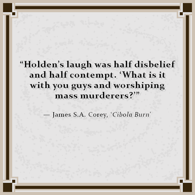 """Holden's laugh was half disbelief and half contempt. 'What is it with you guys and worshiping mass murderers?'"" — James S.A. Corey, 'Cibola Burn'"