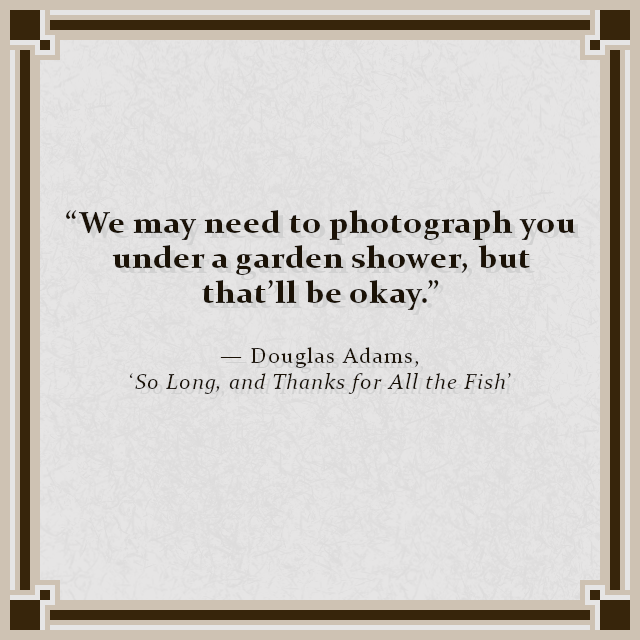 """""""We may need to photograph you under a garden shower, but that'll be okay."""" — Douglas Adams, 'So Long, and Thanks for All the Fish'"""