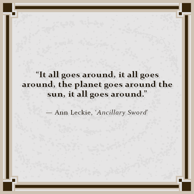 """It all goes around, it all goes around, the planet goes around the sun, it all goes around."" — Ann Leckie, 'Ancillary Sword'"