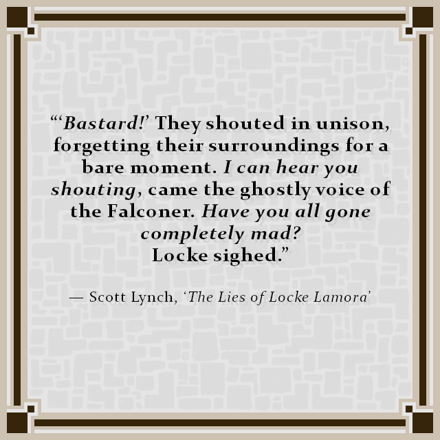"""'Bastard!' They shouted in unison, forgetting their surroundings for a bare moment. I can hear you shouting, came the ghostly voice of the Falconer. Have you all gone completely mad? Locke sighed."" — Scott Lynch, 'The Lies of Locke Lamora'"
