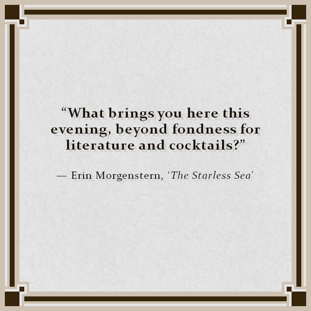 """""""What brings you here this evening, beyond fondness for literature and cocktails?"""" — Erin Morgenstern, 'The Starless Sea'"""