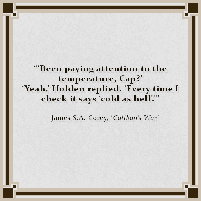 """""""'Been paying attention to the temperature, Cap?' 'Yeah,' Holden replied. 'Every time I check it says 'cold as hell'.''"""" — James S.A. Corey, 'Caliban's War'"""