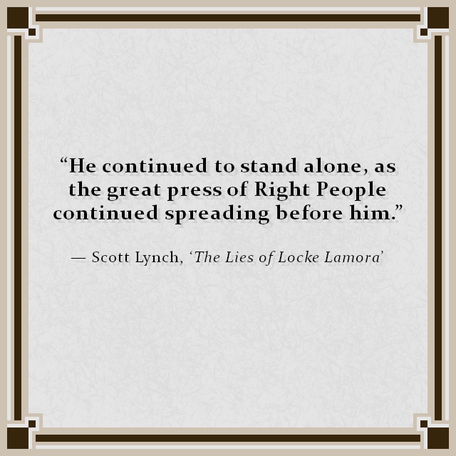 """""""He continued to stand alone, as the great press of Right People continued spreading before him."""" — Scott Lynch, 'The Lies of Locke Lamora'"""