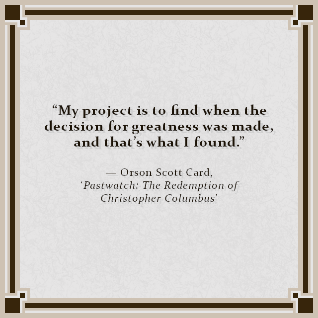 """My project is to find when the decision for greatness was made, and that's what I found."" — Orson Scott Card, 'Pastwatch: The Redemption of Christopher Columbus'"