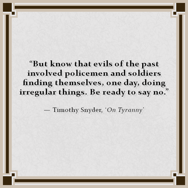 """But know that evils of the past involved policemen and soldiers finding themselves, one day, doing irregular things. Be ready to say no."" — Timothy Snyder, 'On Tyranny'"