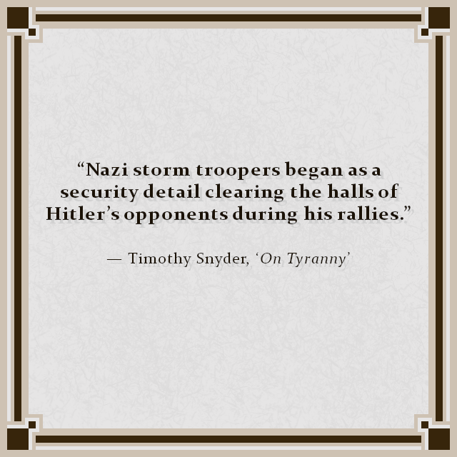 """Nazi storm troopers began as a security detail clearing the halls of Hitler's opponents during his rallies."" — Timothy Snyder, 'On Tyranny'"