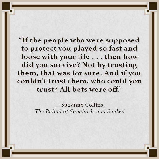"""If the people who were supposed to protect you played so fast and loose with your life . . . then how did you survive? Not by trusting them, that was for sure. And if you couldn't trust them, who could you trust? All bets were off."" — Suzanne Collins, 'The Ballad of Songbirds and Snakes'"