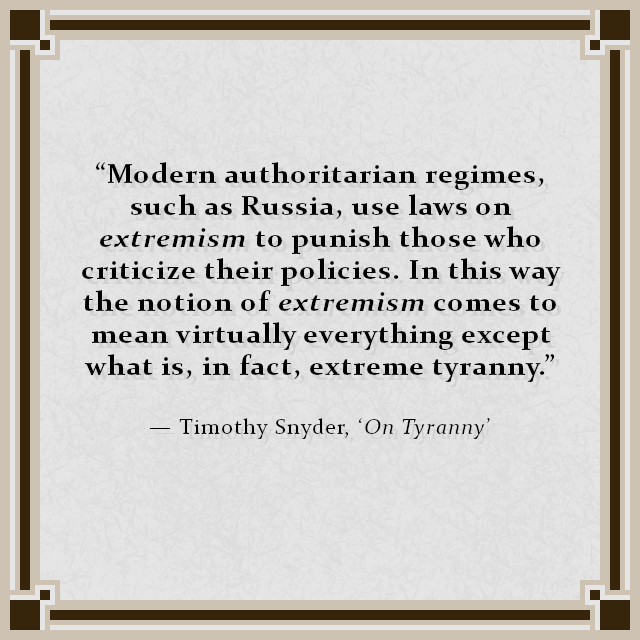"""Modern authoritarian regimes, such as Russia, use laws on extremism to punish those who criticize their policies. In this way the notion of extremism comes to mean virtually everything except what is, in fact, extreme tyranny."" — Timothy Snyder, 'On Tyranny'"