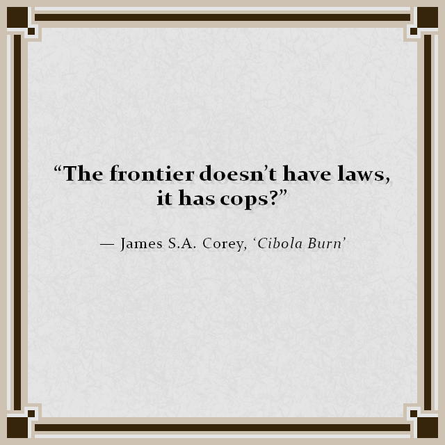 """The frontier doesn't have laws, it has cops?"" — James S.A. Corey, 'Cibola Burn'"