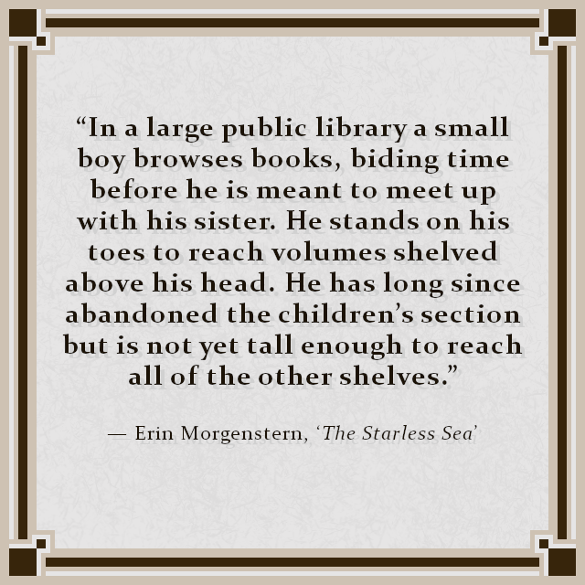 """In a large public library a small boy browses books, biding time before he is meant to meet up with his sister. He stands on his toes to reach volumes shelved above his head. He has long since abandoned the children's section but is not yet tall enough to reach all of the other shelves."" — Erin Morgenstern, 'The Starless Sea'"
