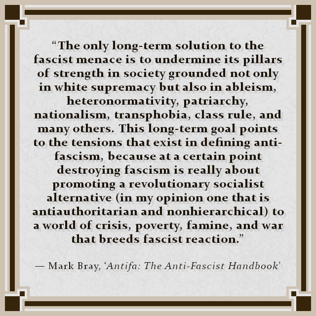 """The only long-term solution to the fascist menace is to undermine its pillars of strength in society grounded not only in white supremacy but also in ableism, heteronormativity, patriarchy, nationalism, transphobia, class rule, and many others. This long-term goal points to the tensions that exist in defining anti-fascism, because at a certain point destroying fascism is really about promoting a revolutionary socialist alternative (in my opinion one that is antiauthoritarian and nonhierarchical) to a world of crisis, poverty, famine, and war that breeds fascist reaction."" — Mark Bray, 'Antifa: The Anti-Fascist Handbook'"