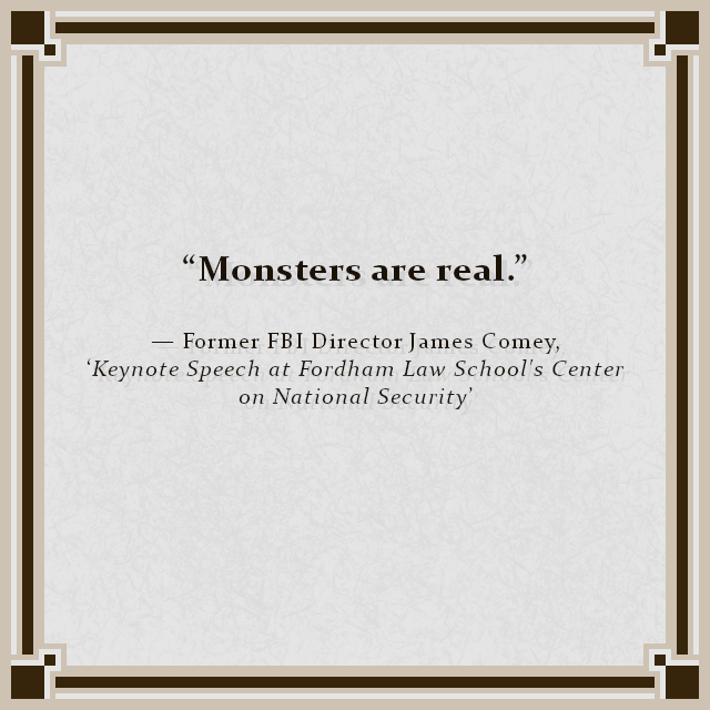 """""""Monsters are real"""" — Former FBI Director James Comey – 'Keynote Speech at Fordham Law School's Center on National Security'"""