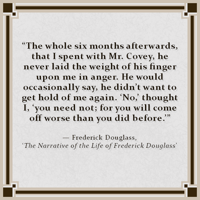 """""""The whole six months afterwards, that I spent with Mr. Covey, he never laid the weight of his finger upon me in anger. He would occasionally say, he didn't want to get hold of me again. 'No,' thought I, 'you need not; for you will come off worse than you did before.'"""" — Frederick Douglass, 'The Narrative of the Life of Frederick Douglass'"""