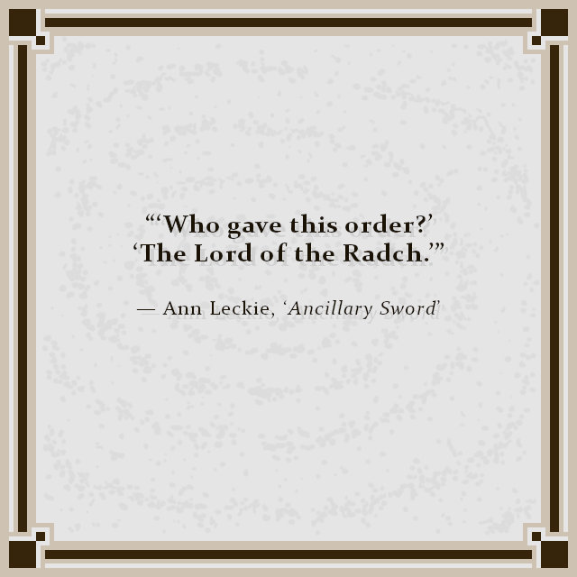 """""""'Who gave this order?' 'The Lord of the Radch.'"""" — Ann Leckie, 'Ancillary Sword'"""