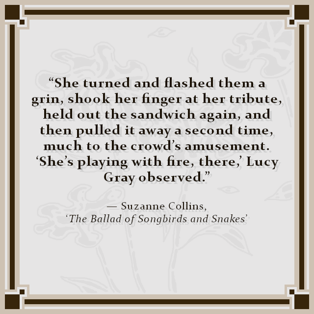 """She turned and flashed them a grin, shook her finger at her tribute, held out the sandwich again, and then pulled it away a second time, much to the crowd's amusement. 'She's playing with fire, there,' Lucy Gray observed."" — Suzanne Collins, 'The Ballad of Songbirds and Snakes'"