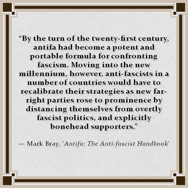"""By the turn of the twenty-first century, antifa had become a potent and portable formula for confronting fascism. Moving into the new millennium, however, anti-fascists in a number of countries would have to recalibrate their strategies as new far-right parties rose to prominence by distancing themselves from overtly fascist politics, and explicitly bonehead supporters."" — Mark Bray, 'Antifa: The Anti-fascist Handbook'"