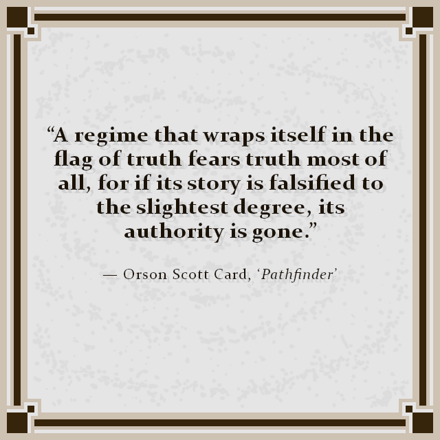 """A regime that wraps itself in the flag of truth fears truth most of all, for if its story is falsified to the slightest degree, its authority is gone."" — Orson Scott Card, 'Pathfinder'"