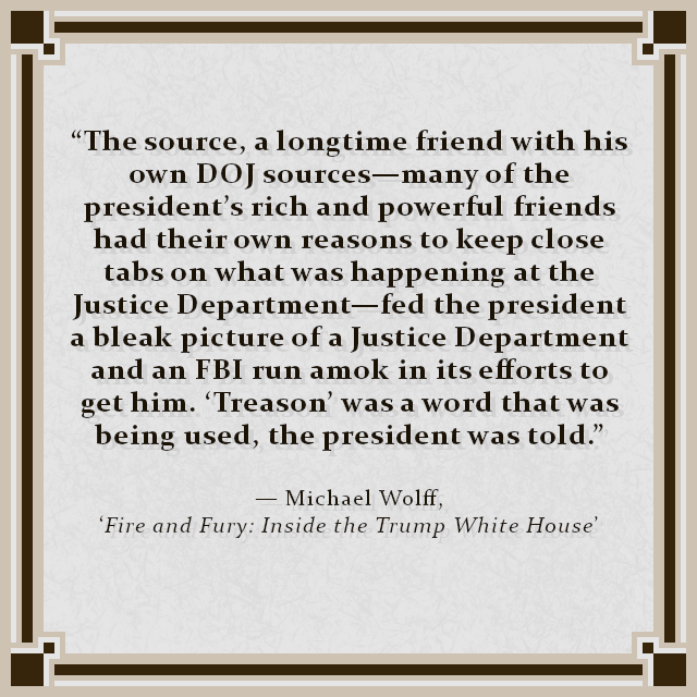 """The source, a longtime friend with his own DOJ sources—many of the president's rich and powerful friends had their own reasons to keep close tabs on what was happening at the Justice Department—fed the president a bleak picture of a Justice Department and an FBI run amok in its efforts to get him. 'Treason' was a word that was being used, the president was told."" — Michael Wolff, 'Fire and Fury: Inside the Trump White House'"
