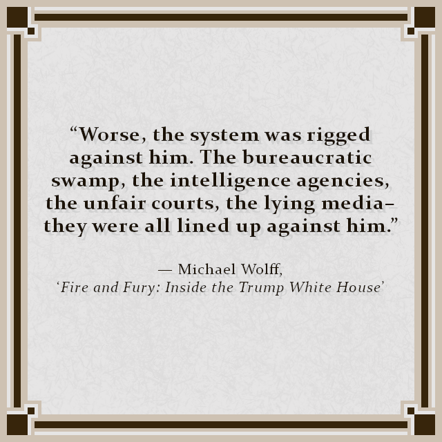 """Worse, the system was rigged against him. The bureaucratic swamp, the intelligence agencies, the unfair courts, the lying media–they were all lined up against him."" — Michael Wolff, 'Fire and Fury: Inside the Trump White House'"