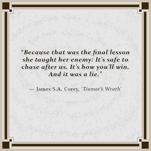 """Because that was the final lesson she taught her enemy: It's safe to chase after us. It's how you'll win. And it was a lie."" — James S.A. Corey, 'Tiamat's Wrath'"