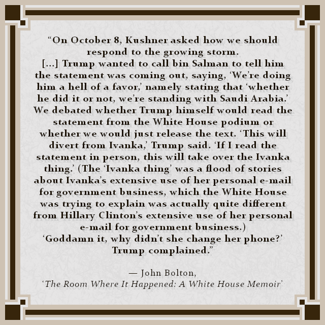 """""""On October 8, Kushner asked how we should respond to the growing storm. [...] Trump wanted to call bin Salman to tell him the statement was coming out, saying, 'We're doing him a hell of a favor,' namely stating that 'whether he did it or not, we're standing with Saudi Arabia.' We debated whether Trump himself would read the statement from the White House podium or whether we would just release the text. 'This will divert from Ivanka,' Trump said. 'If I read the statement in person, this will take over the Ivanka thing.' (The 'Ivanka thing' was a flood of stories about Ivanka's extensive use of her personal e-mail for government business, which the White House was trying to explain was actually quite different from Hillary Clinton's extensive use of her personal e-mail for government business.) 'Goddamn it, why didn't she change her phone?' Trump complained."""" — John Bolton, 'The Room Where It Happened: A White House Memoir'"""