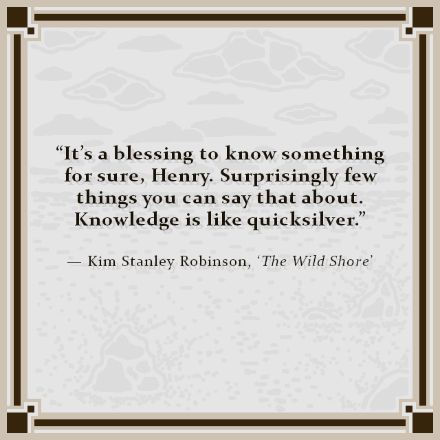 """It's a blessing to know something for sure, Henry. Surprisingly few things you can say that about. Knowledge is like quicksilver."" — Kim Stanley Robinson, 'The Wild Shore'"