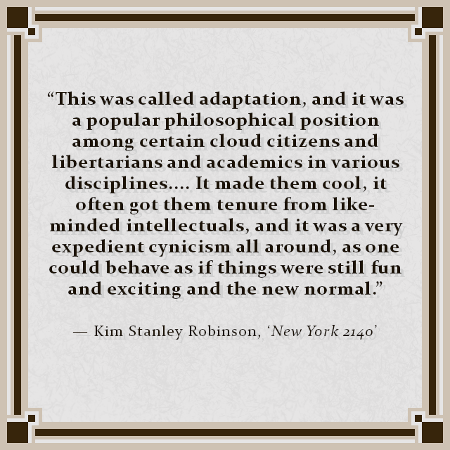 """This was called adaptation, and it was a popular philosophical position among certain cloud citizens and libertarians and academics in various disciplines.... It made them cool, it often got them tenure from like-minded intellectuals, and it was a very expedient cynicism all around, as one could behave as if things were still fun and exciting and the new normal."" — Kim Stanley Robinson, 'New York 2140'"