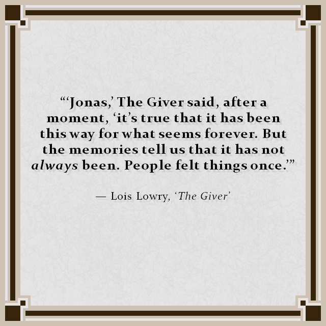 """'Jonas,' The Giver said, after a moment, 'it's true that it has been this way for what seems forever. But the memories tell us that it has not always been. People felt things once.'"" — Lois Lowry, 'The Giver'"
