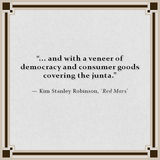 """... and with a veneer of democracy and consumer goods covering the junta."" — Kim Stanley Robinson, 'Red Mars'"