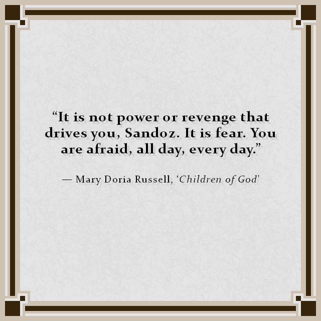 """""""It is not power or revenge that drives you, Sandoz. It is fear. You are afraid, all day, every day."""" — Mary Doria Russell, 'Children of God'"""