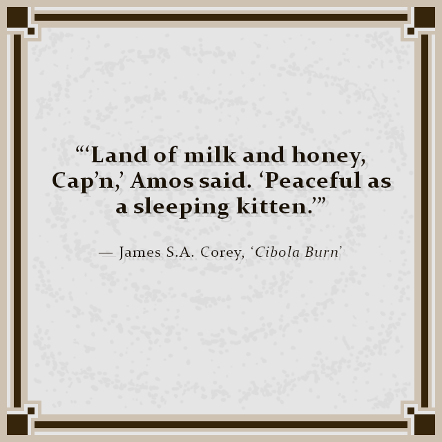 """'Land of milk and honey, Cap'n,' Amos said. 'Peaceful as a sleeping kitten.'"" — James S.A. Corey, 'Cibola Burn'"