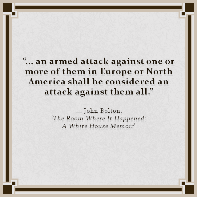 """... an armed attack against one or more of them in Europe or North America shall be considered an attack against them all."" — John Bolton, 'The Room Where It Happened: A White House Memoir'"