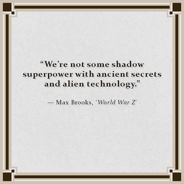 """We're not some shadow superpower with ancient secrets and alien technology."" — Max Brooks, 'World War Z'"