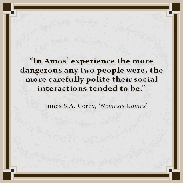 """In Amos' experience the more dangerous any two people were, the more carefully polite their social interactions tended to be."" — James S.A. Corey, 'Nemesis Games'"
