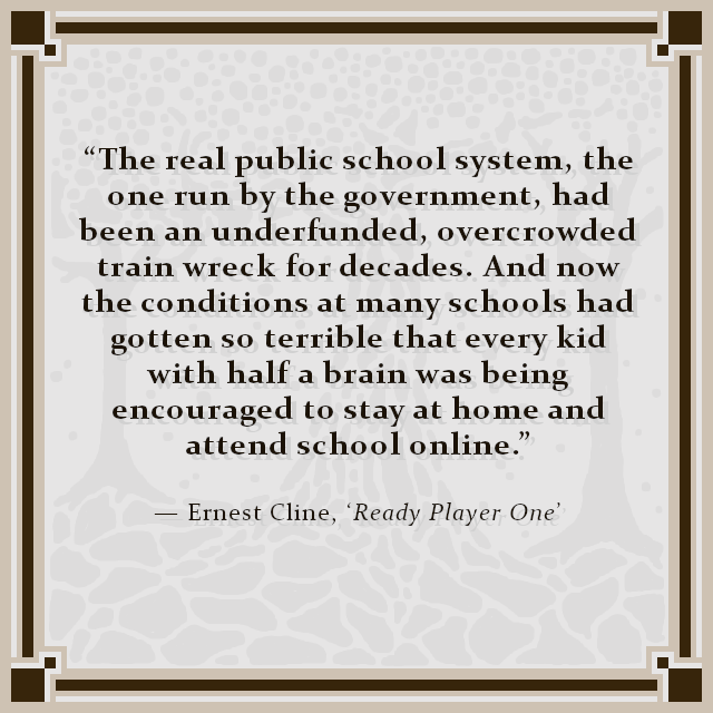 """The real public school system, the one run by the government, had been an underfunded, overcrowded train wreck for decades. And now the conditions at many schools had gotten so terrible that every kid with half a brain was being encouraged to stay at home and attend school online."" — Ernest Cline, 'Ready Player One'"