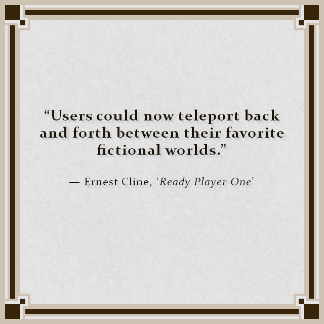 """Users could now teleport back and forth between their favorite fictional worlds."" — Ernest Cline, 'Ready Player One'"